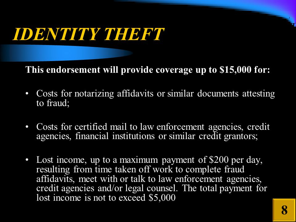 IDENTITY THEFT This endorsement will provide coverage up to $15,000 for: Costs for notarizing affidavits or similar documents attesting to fraud; Costs for certified mail to law enforcement agencies, credit agencies, financial institutions or similar credit grantors; Lost income, up to a maximum payment of $200 per day, resulting from time taken off work to complete fraud affidavits, meet with or talk to law enforcement agencies, credit agencies and/or legal counsel.