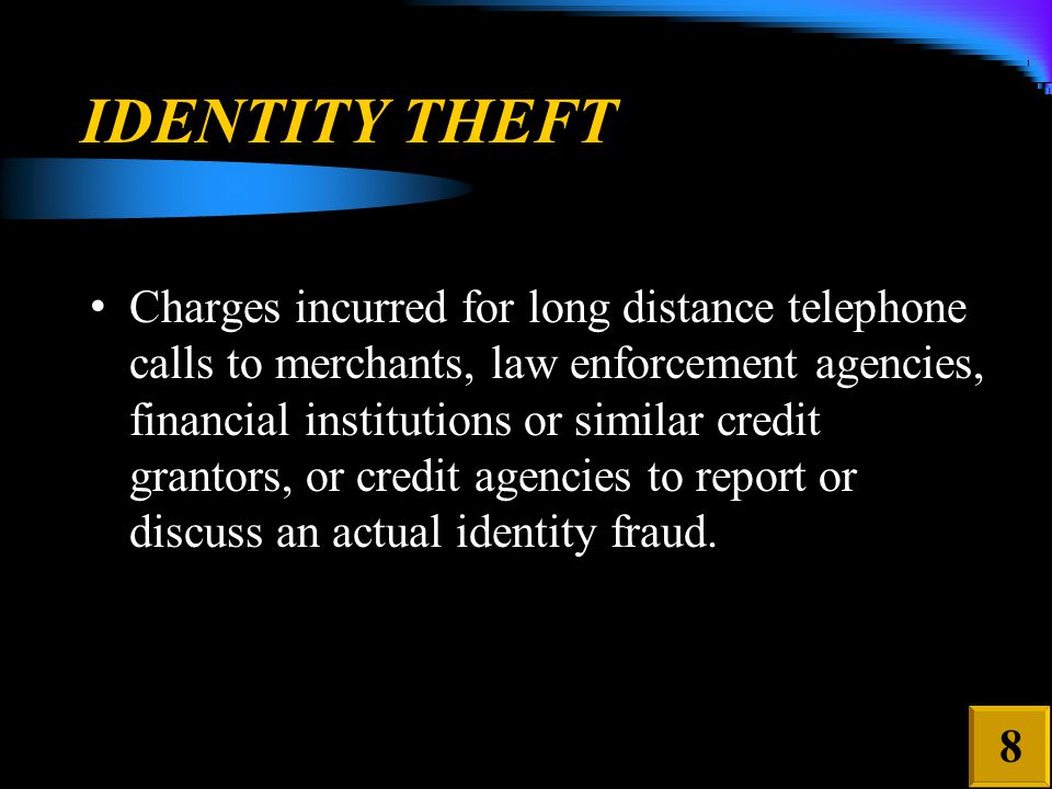 IDENTITY THEFT Charges incurred for long distance telephone calls to merchants, law enforcement agencies, financial institutions or similar credit grantors, or credit agencies to report or discuss an actual identity fraud.