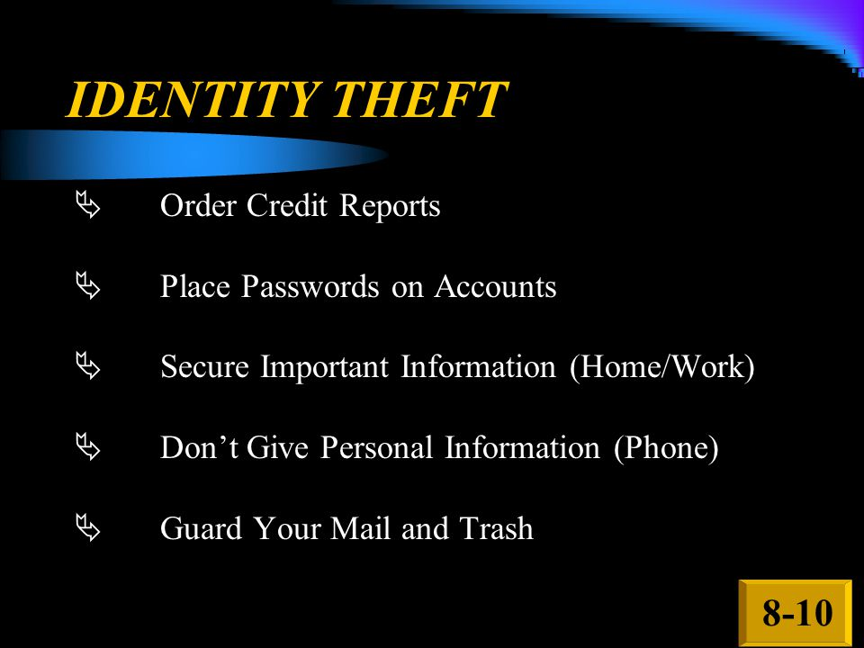 IDENTITY THEFT  Order Credit Reports  Place Passwords on Accounts  Secure Important Information (Home/Work)  Don't Give Personal Information (Phone)  Guard Your Mail and Trash 8-10