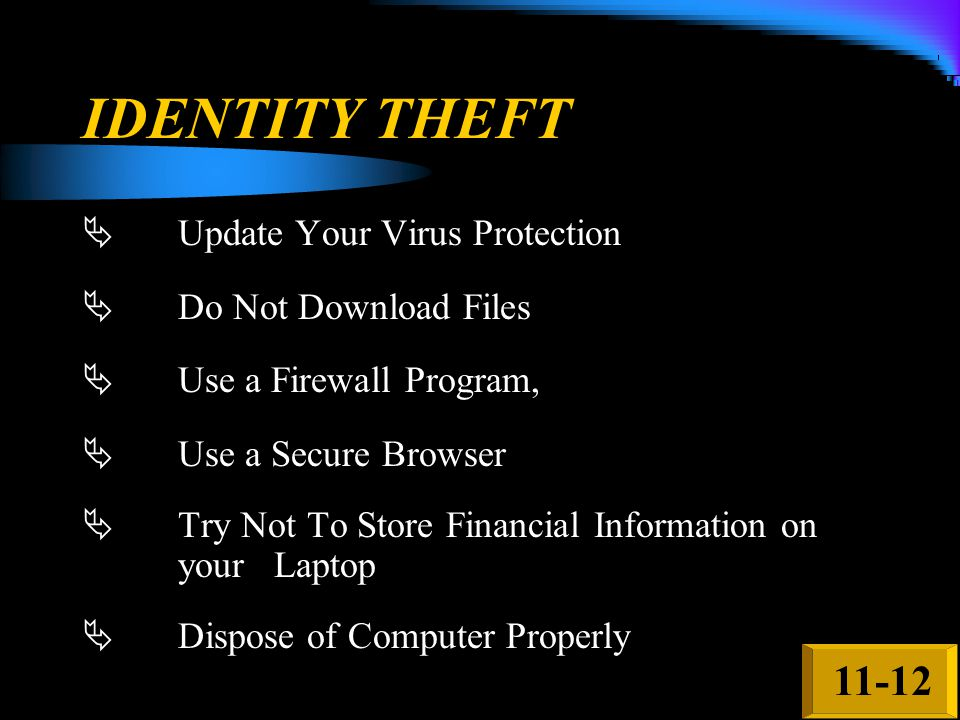 IDENTITY THEFT  Update Your Virus Protection  Do Not Download Files  Use a Firewall Program,  Use a Secure Browser  Try Not To Store Financial In