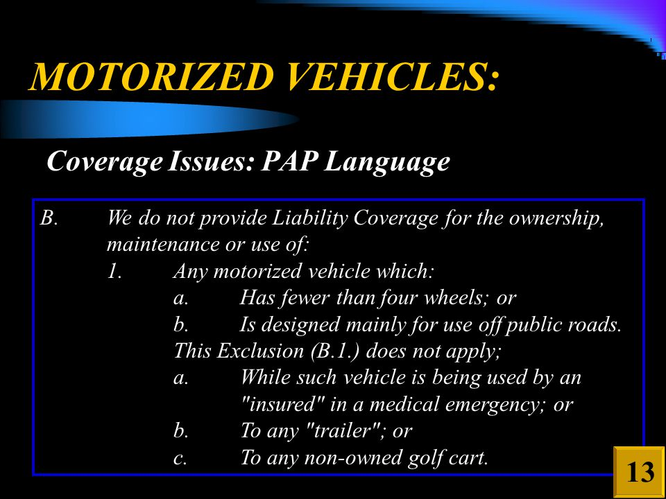 MOTORIZED VEHICLES: Coverage Issues: PAP Language B.We do not provide Liability Coverage for the ownership, maintenance or use of: 1.Any motorized vehicle which: a.Has fewer than four wheels; or b.Is designed mainly for use off public roads.