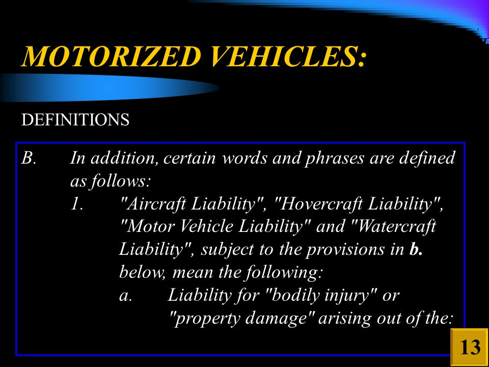MOTORIZED VEHICLES: DEFINITIONS B.In addition, certain words and phrases are defined as follows: 1. Aircraft Liability , Hovercraft Liability , Motor Vehicle Liability and Watercraft Liability , subject to the provisions in b.