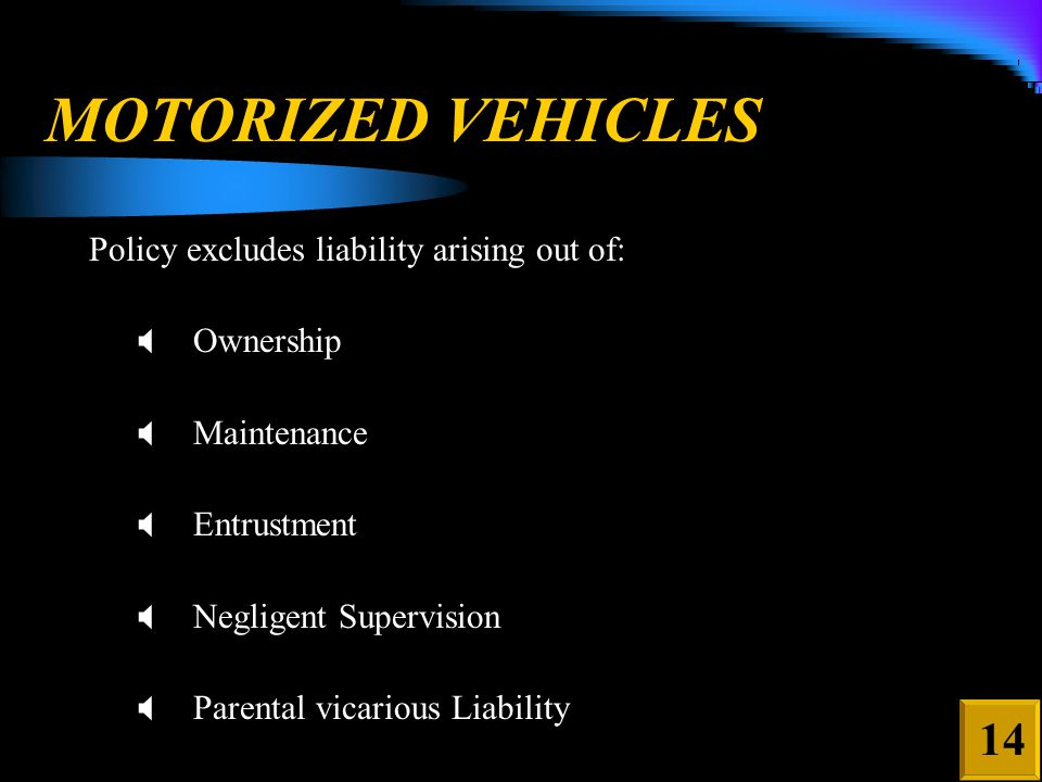 MOTORIZED VEHICLES Policy excludes liability arising out of:  Ownership  Maintenance  Entrustment  Negligent Supervision  Parental vicarious Liability 14
