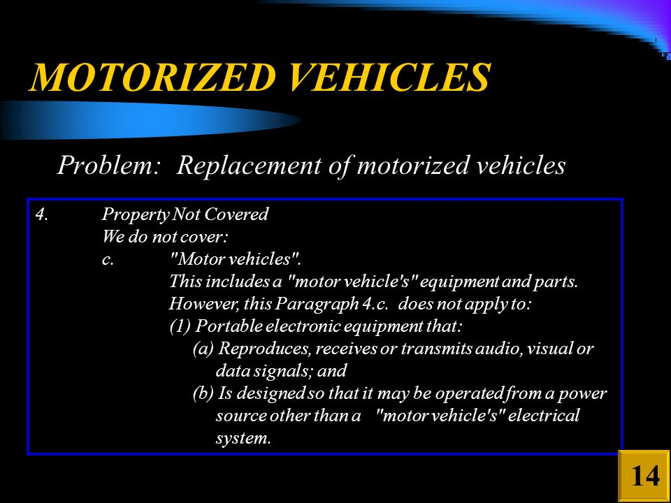MOTORIZED VEHICLES Problem: Replacement of motorized vehicles 4.Property Not Covered We do not cover: c. Motor vehicles .