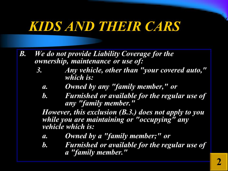 KIDS AND THEIR CARS B.We do not provide Liability Coverage for the ownership, maintenance or use of: 3.Any vehicle, other than your covered auto, which is: a.Owned by any family member, or b.Furnished or available for the regular use of any family member. However, this exclusion (B.3.) does not apply to you while you are maintaining or occupying any vehicle which is: a.Owned by a family member; or b.Furnished or available for the regular use of a family member. 2