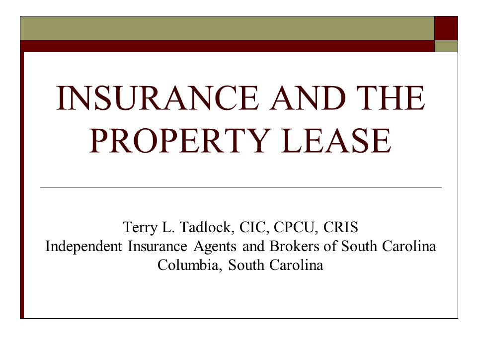 INSURANCE AND THE PROPERTY LEASE Terry L. Tadlock, CIC, CPCU, CRIS Independent Insurance Agents and Brokers of South Carolina Columbia, South Carolina