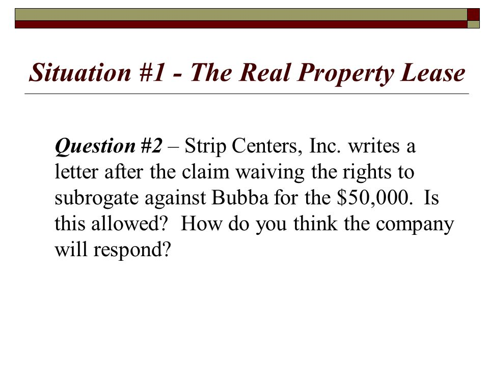 Situation #1 - The Real Property Lease Question #2 – Strip Centers, Inc. writes a letter after the claim waiving the rights to subrogate against Bubba