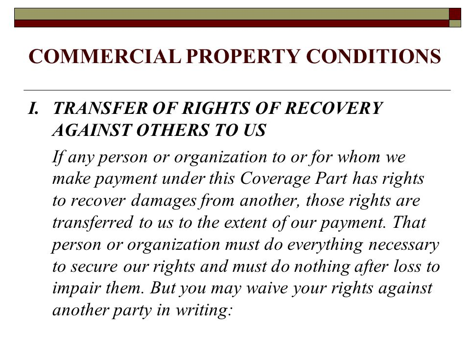 COMMERCIAL PROPERTY CONDITIONS I. TRANSFER OF RIGHTS OF RECOVERY AGAINST OTHERS TO US If any person or organization to or for whom we make payment und