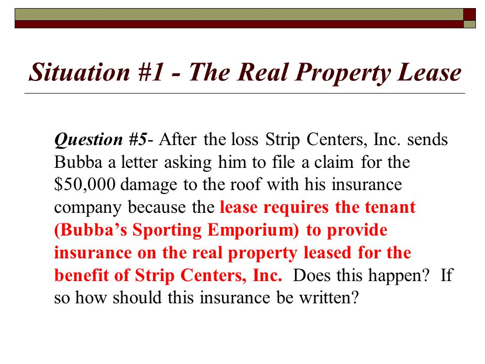 Situation #1 - The Real Property Lease Question #5- After the loss Strip Centers, Inc. sends Bubba a letter asking him to file a claim for the $50,000