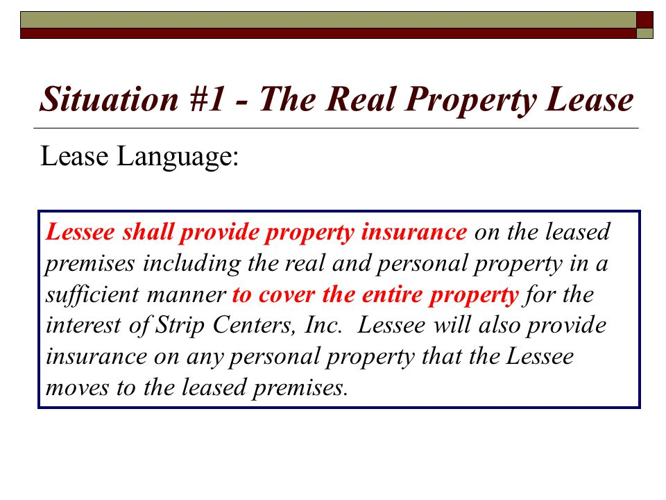 Situation #1 - The Real Property Lease Lease Language: Lessee shall provide property insurance on the leased premises including the real and personal