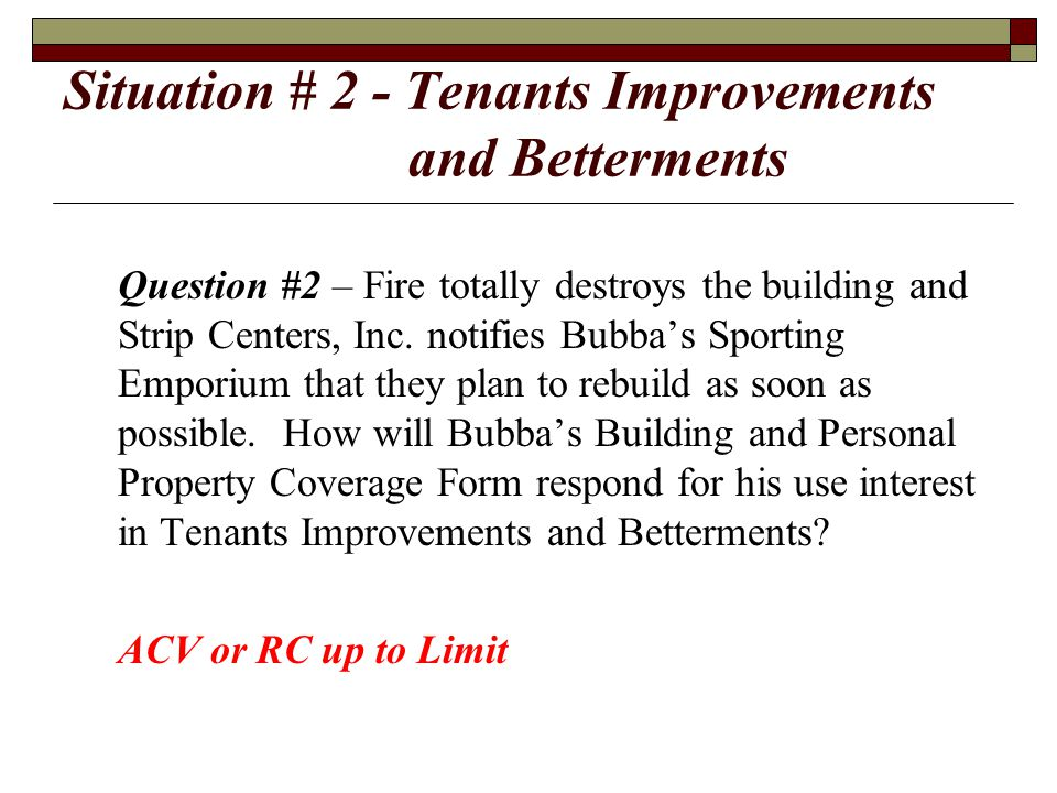 Situation # 2 - Tenants Improvements and Betterments Question #2 – Fire totally destroys the building and Strip Centers, Inc. notifies Bubba's Sportin