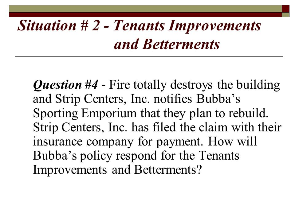 Situation # 2 - Tenants Improvements and Betterments Question #4 - Fire totally destroys the building and Strip Centers, Inc. notifies Bubba's Sportin
