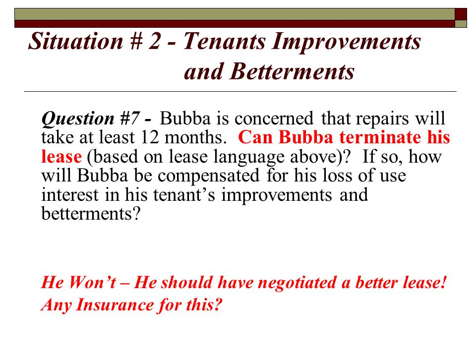Situation # 2 - Tenants Improvements and Betterments Question #7 -Bubba is concerned that repairs will take at least 12 months. Can Bubba terminate hi