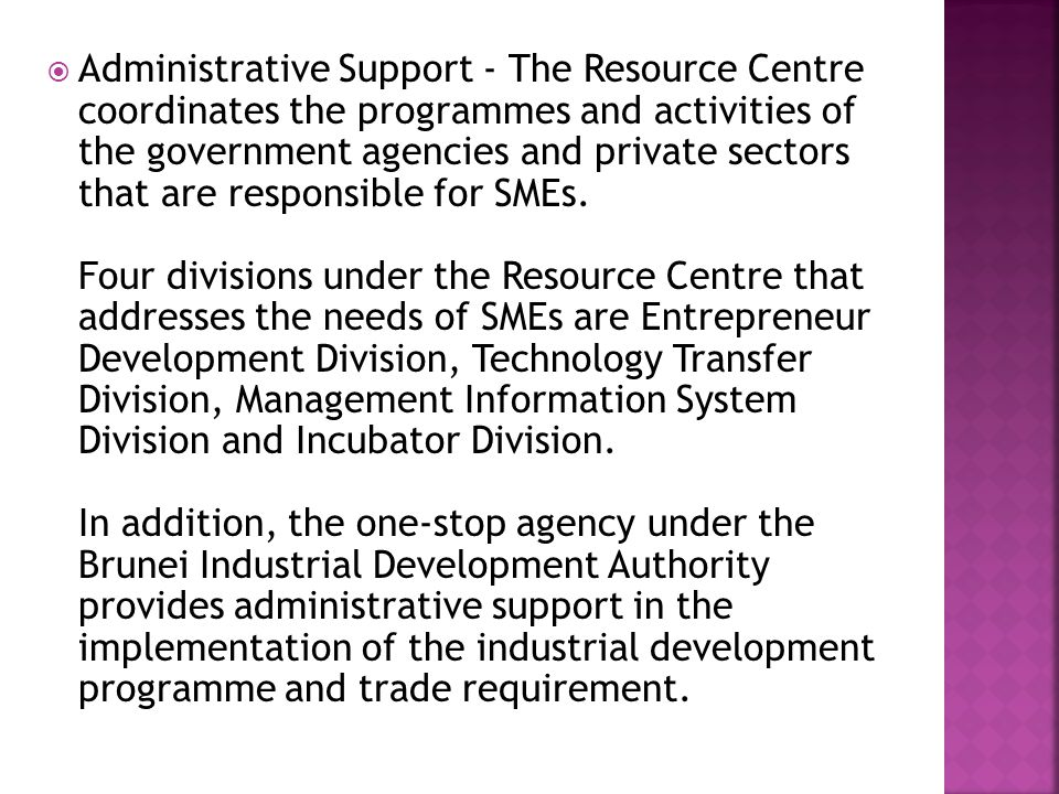  Administrative Support - The Resource Centre coordinates the programmes and activities of the government agencies and private sectors that are responsible for SMEs.
