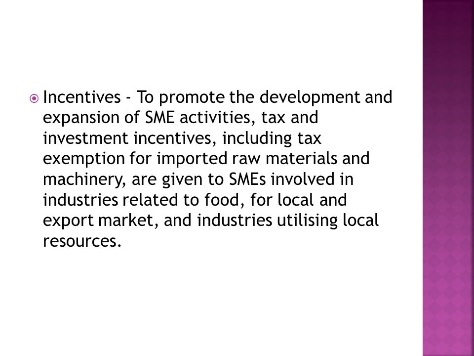 Incentives - To promote the development and expansion of SME activities, tax and investment incentives, including tax exemption for imported raw materials and machinery, are given to SMEs involved in industries related to food, for local and export market, and industries utilising local resources.