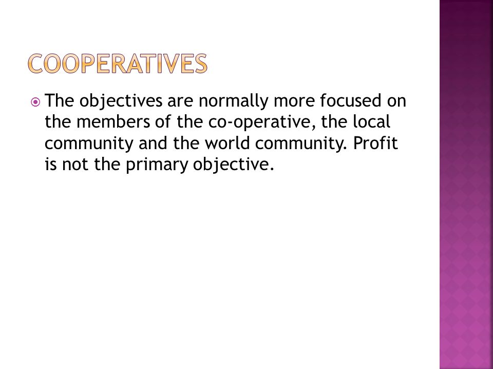  The objectives are normally more focused on the members of the co-operative, the local community and the world community.