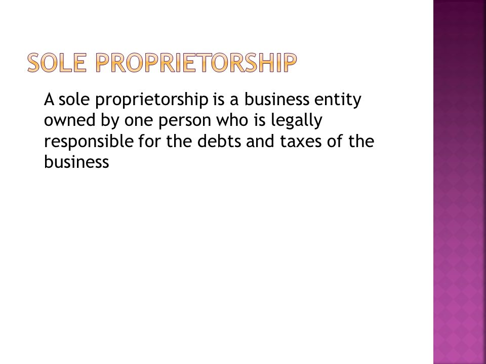 A sole proprietorship is a business entity owned by one person who is legally responsible for the debts and taxes of the business