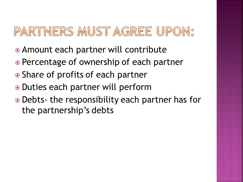  Amount each partner will contribute  Percentage of ownership of each partner  Share of profits of each partner  Duties each partner will perform  Debts- the responsibility each partner has for the partnership's debts