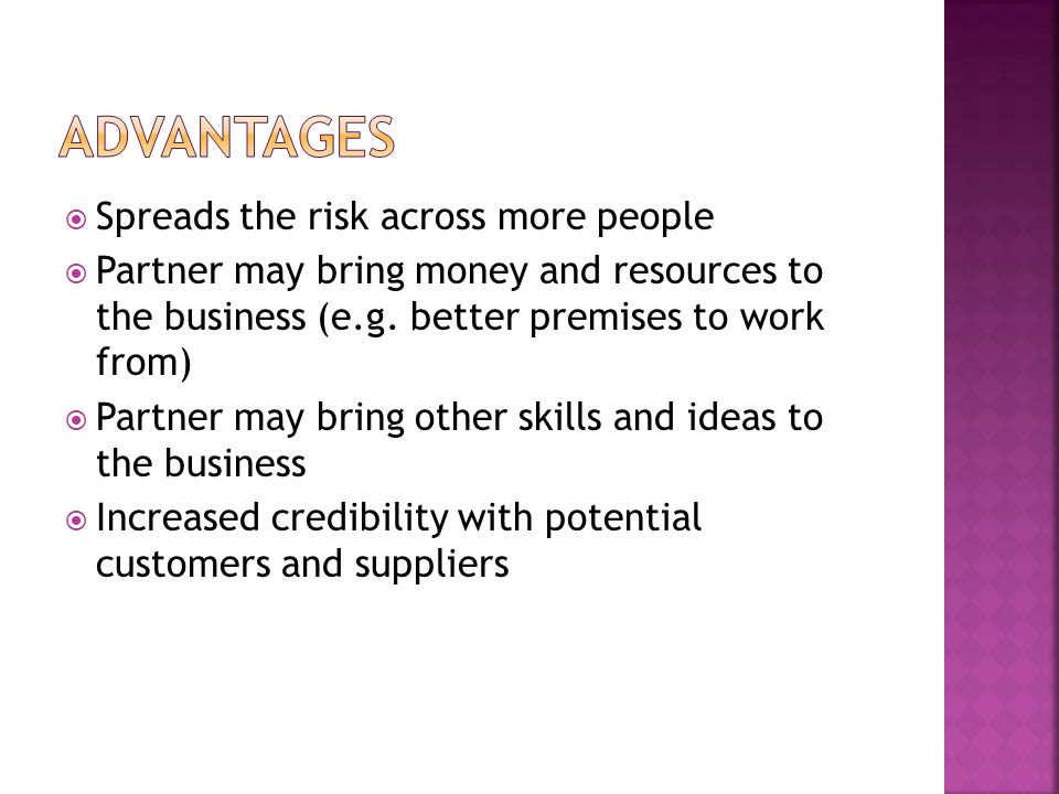  Spreads the risk across more people  Partner may bring money and resources to the business (e.g.