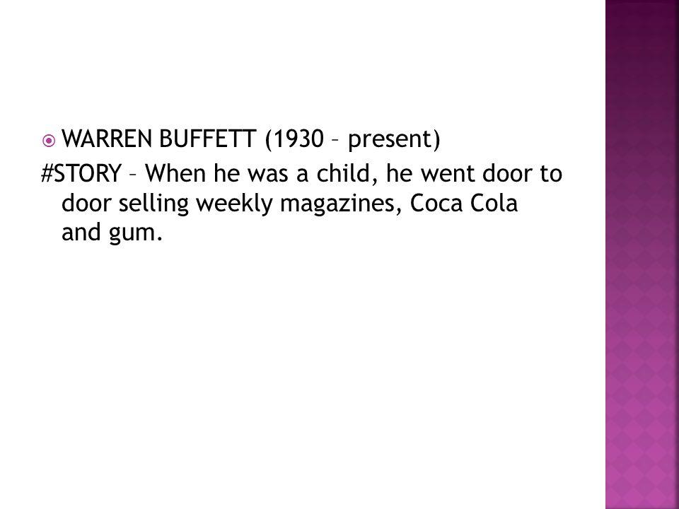  WARREN BUFFETT (1930 – present) #STORY – When he was a child, he went door to door selling weekly magazines, Coca Cola and gum.