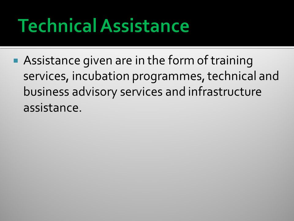  Assistance given are in the form of training services, incubation programmes, technical and business advisory services and infrastructure assistance.