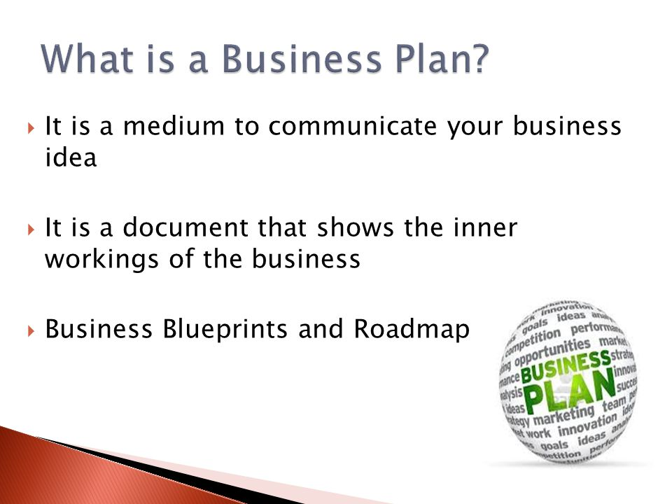  It is a medium to communicate your business idea  It is a document that shows the inner workings of the business  Business Blueprints and Roadmap