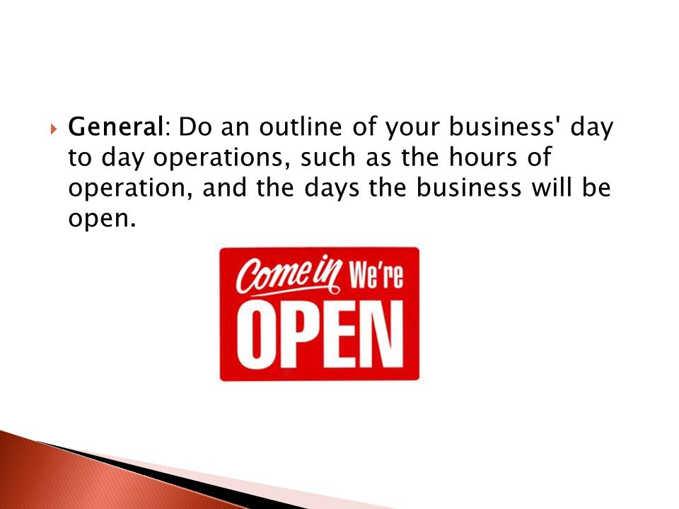  General: Do an outline of your business day to day operations, such as the hours of operation, and the days the business will be open.