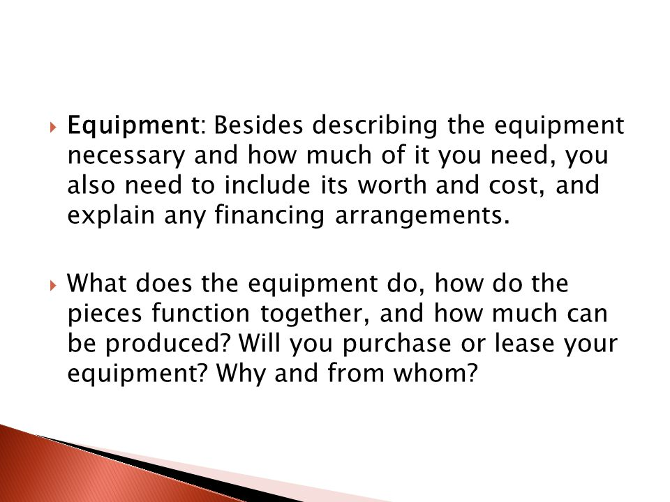  Equipment: Besides describing the equipment necessary and how much of it you need, you also need to include its worth and cost, and explain any financing arrangements.