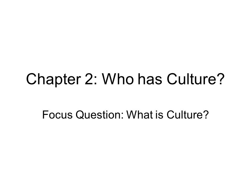 Chapter 2: Who has Culture Focus Question: What is Culture