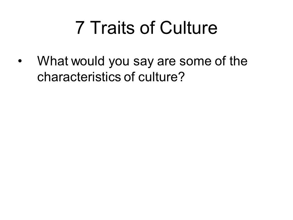 7 Traits of Culture What would you say are some of the characteristics of culture?