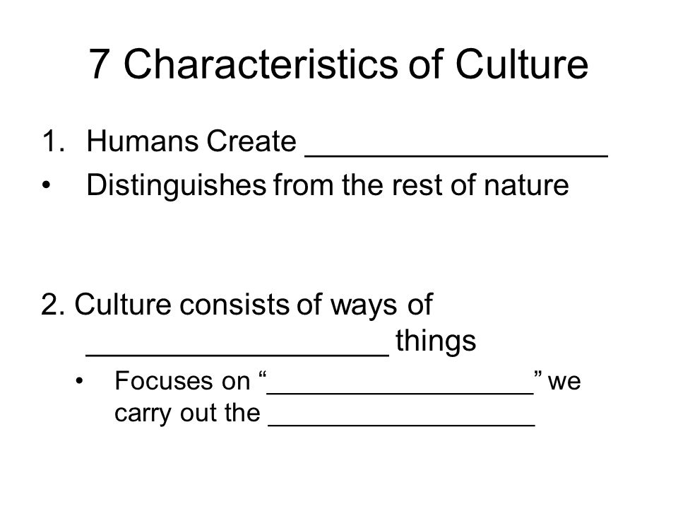 7 Characteristics of Culture 1.Humans Create __________________ Distinguishes from the rest of nature 2.