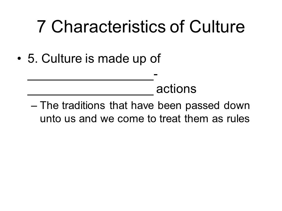 7 Characteristics of Culture 5. Culture is made up of __________________- __________________ actions –The traditions that have been passed down unto u