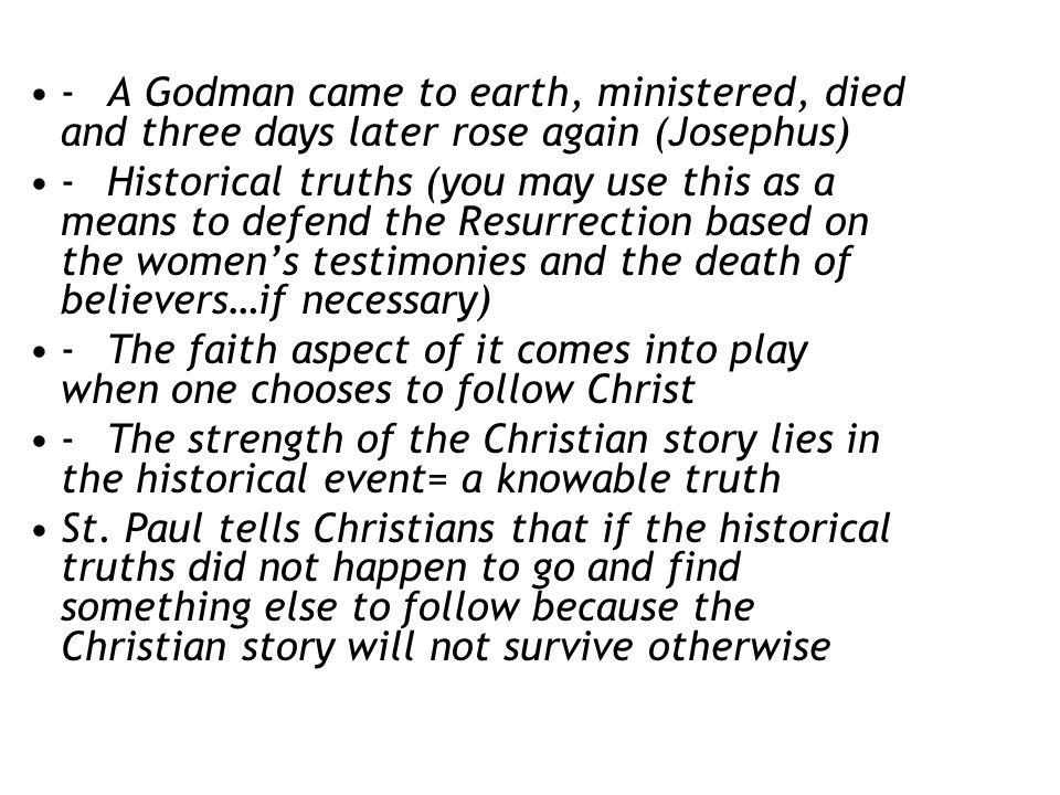 - A Godman came to earth, ministered, died and three days later rose again (Josephus) - Historical truths (you may use this as a means to defend the Resurrection based on the women's testimonies and the death of believers…if necessary) - The faith aspect of it comes into play when one chooses to follow Christ - The strength of the Christian story lies in the historical event= a knowable truth St.