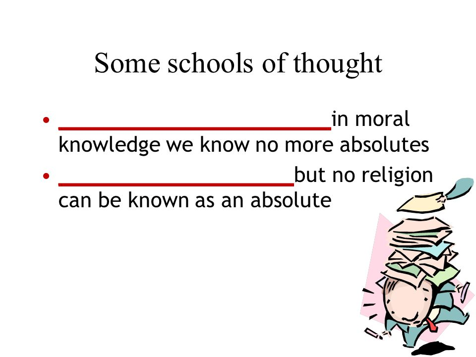 Some schools of thought ______________________in moral knowledge we know no more absolutes ___________________but no religion can be known as an absolute