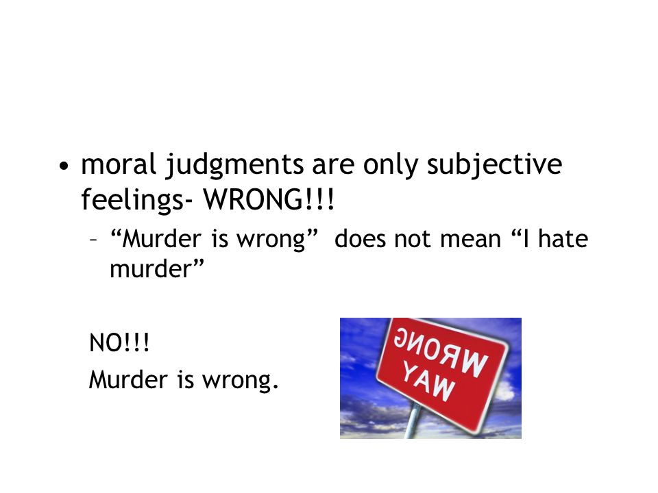 moral judgments are only subjective feelings- WRONG!!.