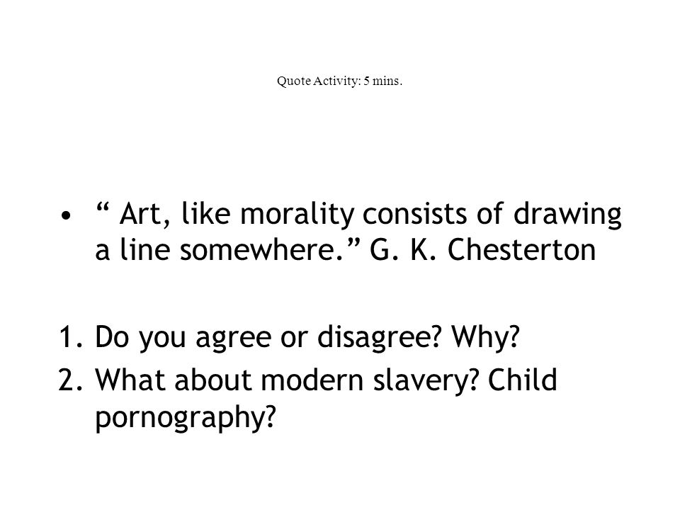 Quote Activity: 5 mins. Art, like morality consists of drawing a line somewhere. G.