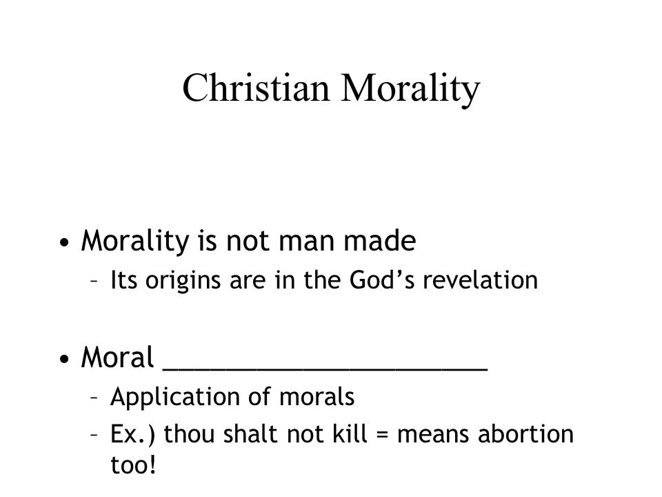 Christian Morality Morality is not man made –Its origins are in the God's revelation Moral _____________________ –Application of morals –Ex.) thou shalt not kill = means abortion too!
