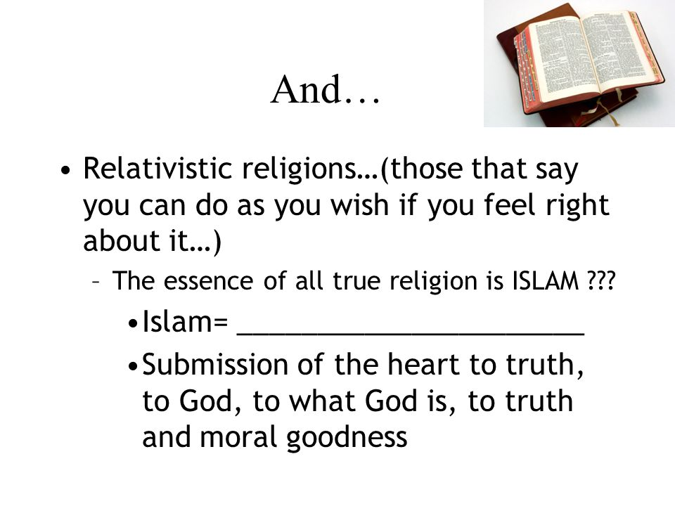 And… Relativistic religions…(those that say you can do as you wish if you feel right about it…) –The essence of all true religion is ISLAM .