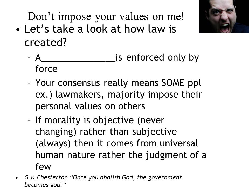 Don't impose your values on me. Let's take a look at how law is created.
