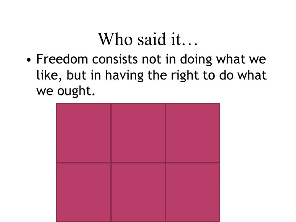Who said it… Freedom consists not in doing what we like, but in having the right to do what we ought.