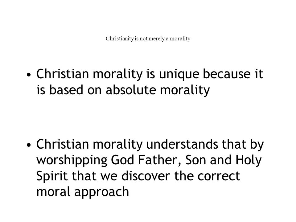 Christianity is not merely a morality Christian morality is unique because it is based on absolute morality Christian morality understands that by worshipping God Father, Son and Holy Spirit that we discover the correct moral approach