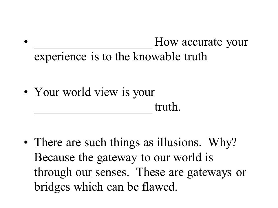 ___________________ How accurate your experience is to the knowable truth Your world view is your ___________________ truth.