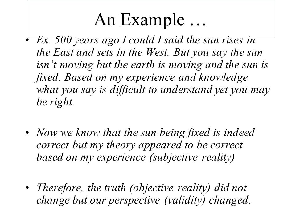 An Example … Ex. 500 years ago I could I said the sun rises in the East and sets in the West.