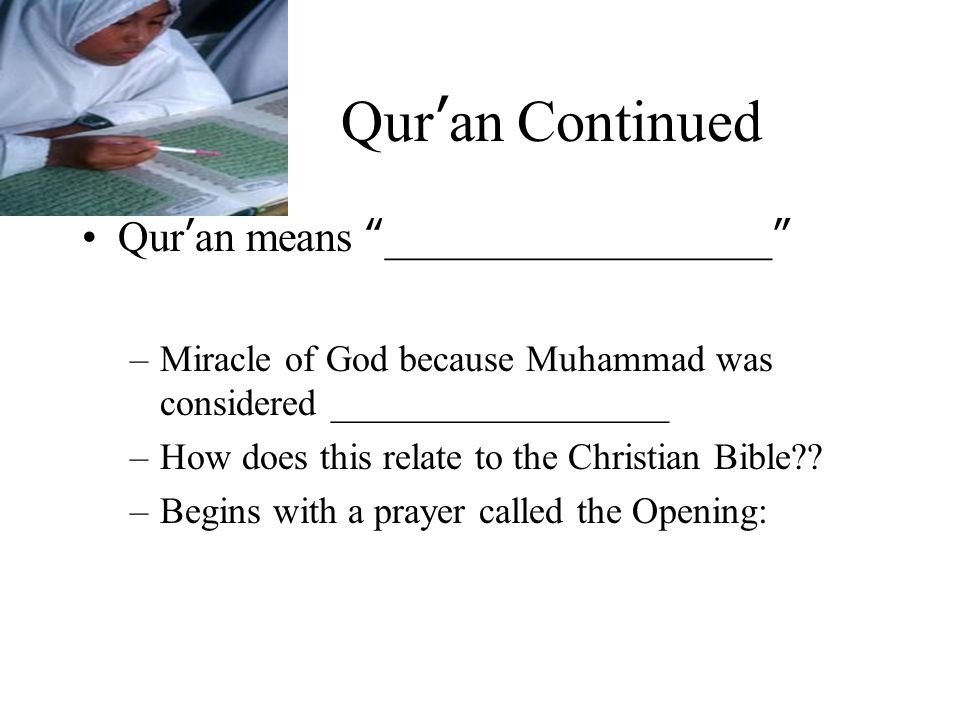 The Qur'an Role for Islam can be compared to __________________ role for Catholics –Considered sacred presence in the world –Source of __________________ teachings Written in __________________ and is not translated –Believed to contain the direct words of __________________ therefore it cannot be translated