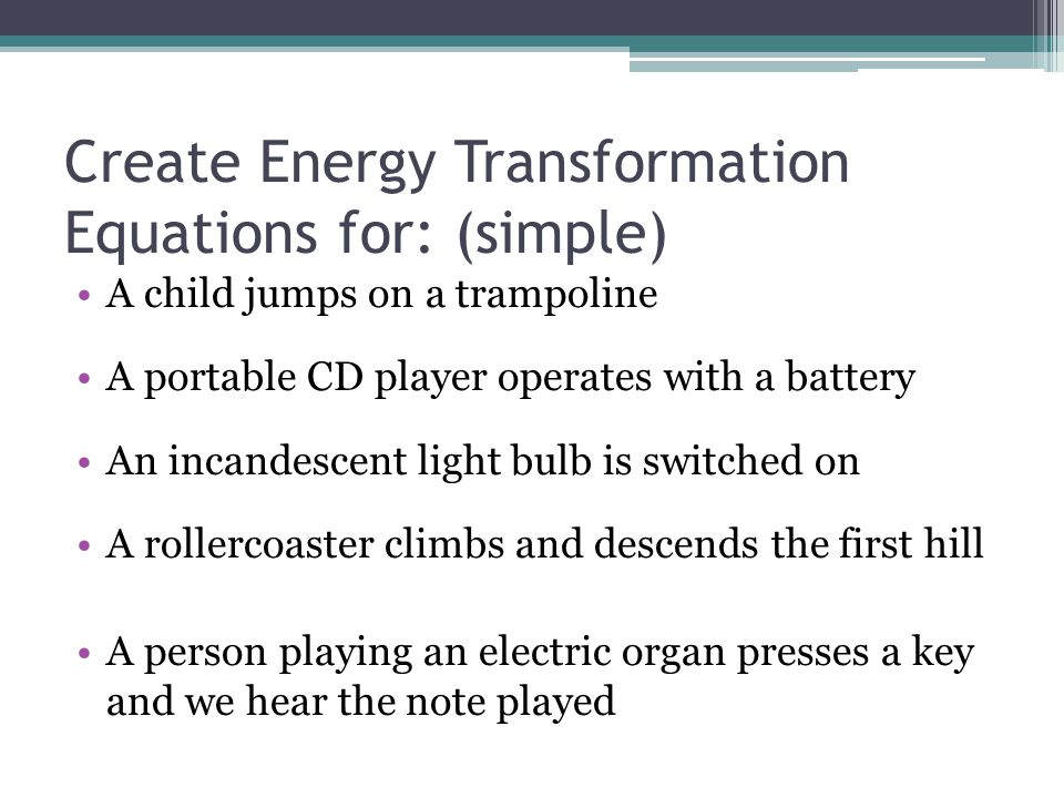 Create Energy Transformation Equations for: (complicated) A nuclear core heats up water to the boiling point which turns a generator Spring with a mass attached is pulled down and then released (moves up and down until it comes to a rest on it's own) A match is struck against a matchbox and ignites