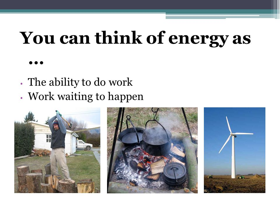 The Work-Energy Equivalence In general, doing work gives an object energy AND an object that has energy can do work.