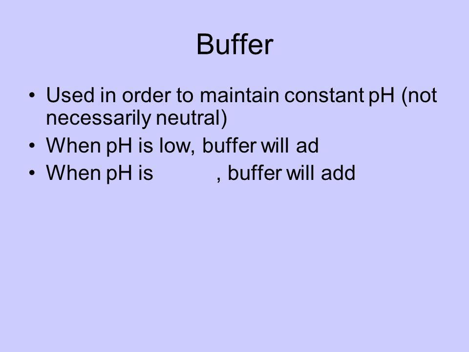 Buffer Used in order to maintain constant pH (not necessarily neutral) When pH is low, buffer will ad When pH is, buffer will add