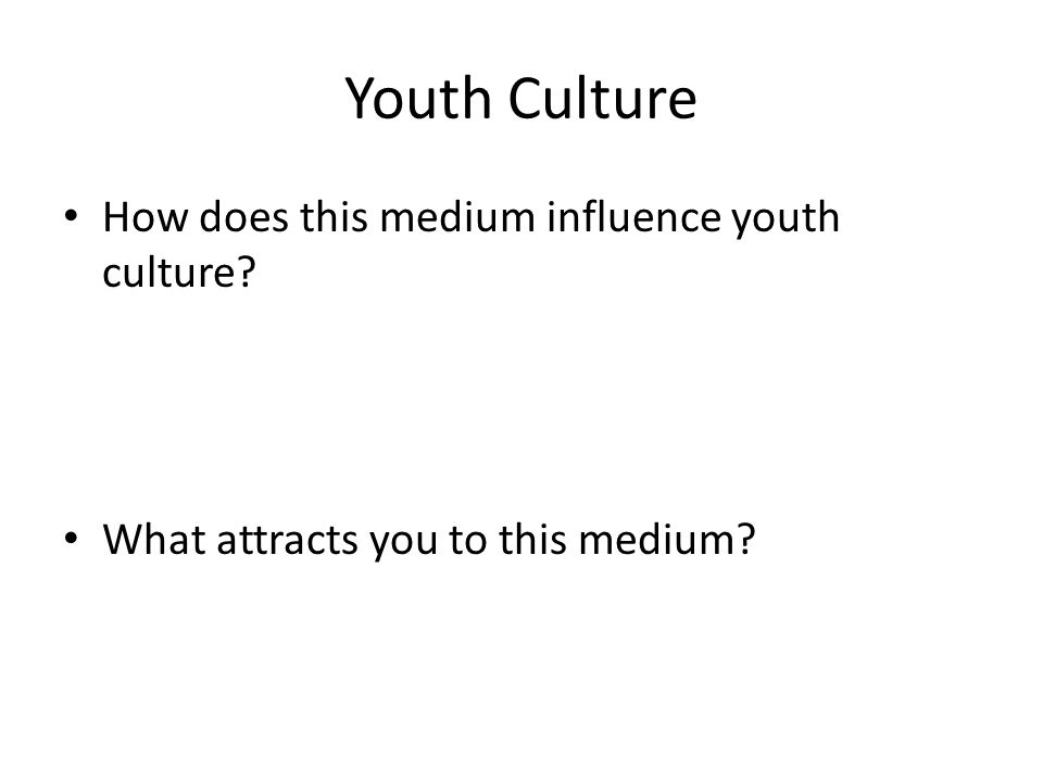 Youth Culture How does this medium influence youth culture? What attracts you to this medium?