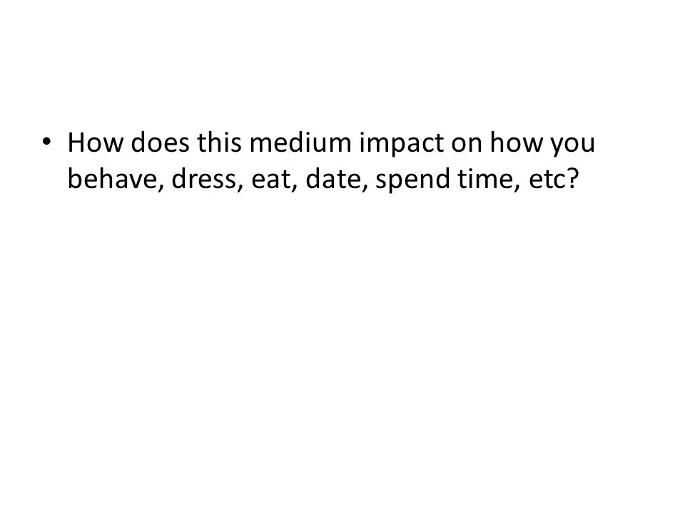 How does this medium impact on how you behave, dress, eat, date, spend time, etc?