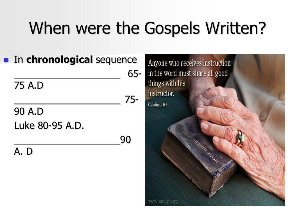 When were the Gospels Written? In chronological sequence In chronological sequence ____________________ 65- 75 A.D ____________________ 75- 90 A.D Luk